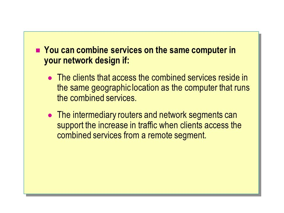 You can combine services on the same computer in your network design if: The clients that access the combined services reside in the same geographic location as the computer that runs the combined services.