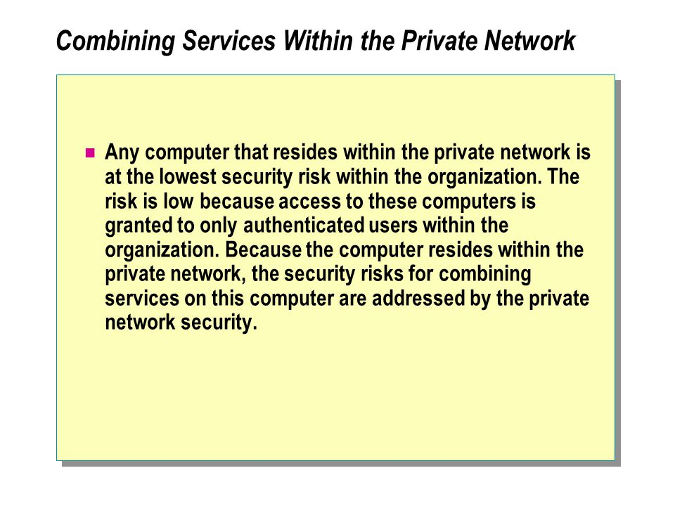 Combining Services Within the Private Network Any computer that resides within the private network is at the lowest security risk within the organization.