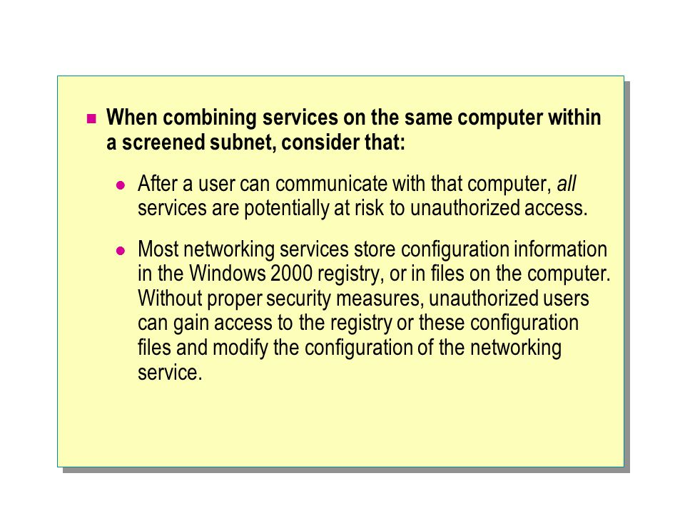 When combining services on the same computer within a screened subnet, consider that: After a user can communicate with that computer, all services are potentially at risk to unauthorized access.