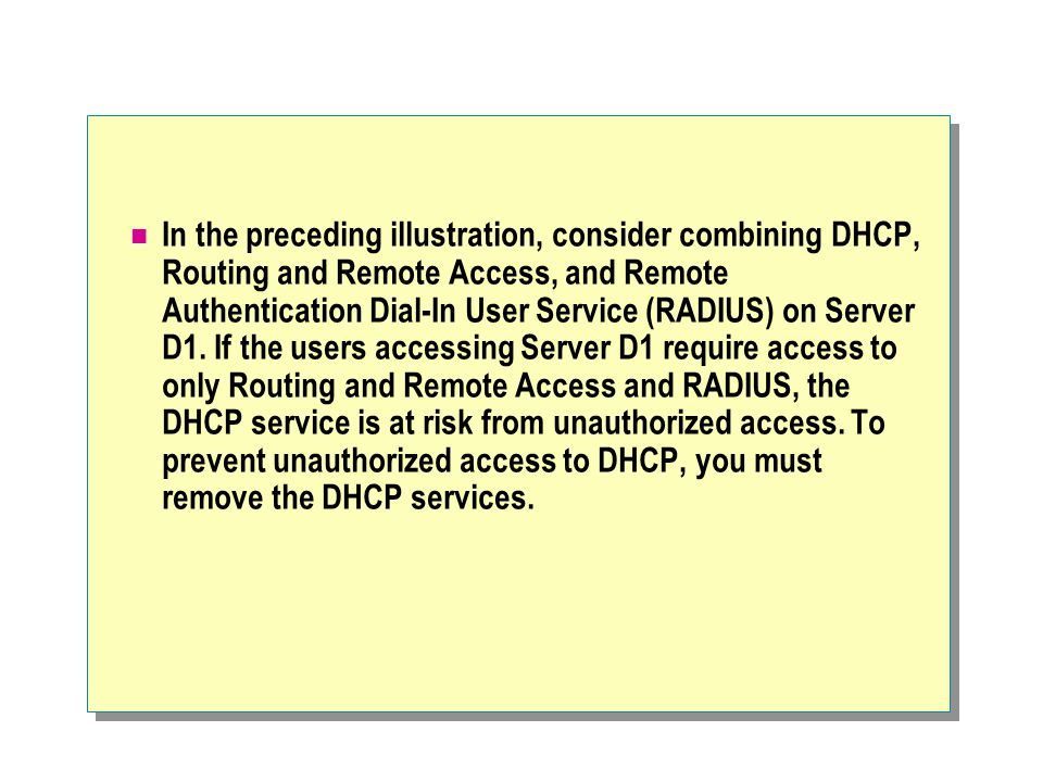 In the preceding illustration, consider combining DHCP, Routing and Remote Access, and Remote Authentication Dial-In User Service (RADIUS) on Server D1.