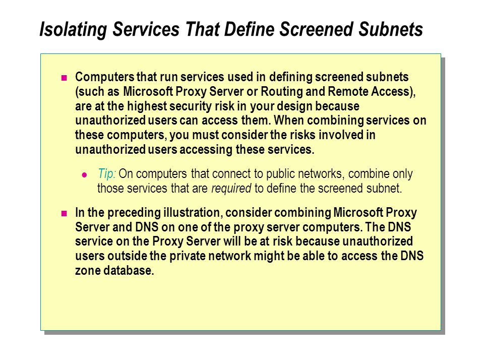 Isolating Services That Define Screened Subnets Computers that run services used in defining screened subnets (such as Microsoft Proxy Server or Routing and Remote Access), are at the highest security risk in your design because unauthorized users can access them.