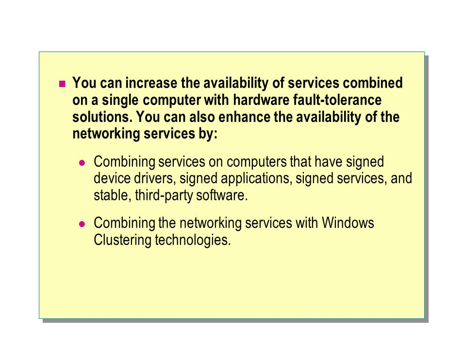 You can increase the availability of services combined on a single computer with hardware fault-tolerance solutions.