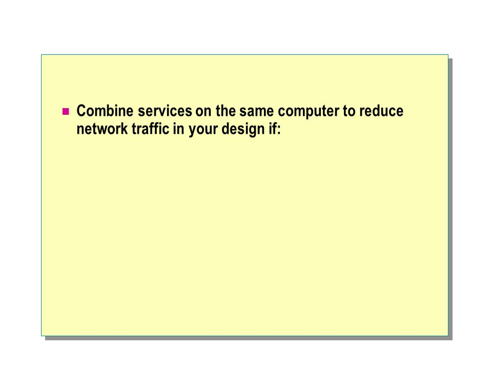 Combine services on the same computer to reduce network traffic in your design if: