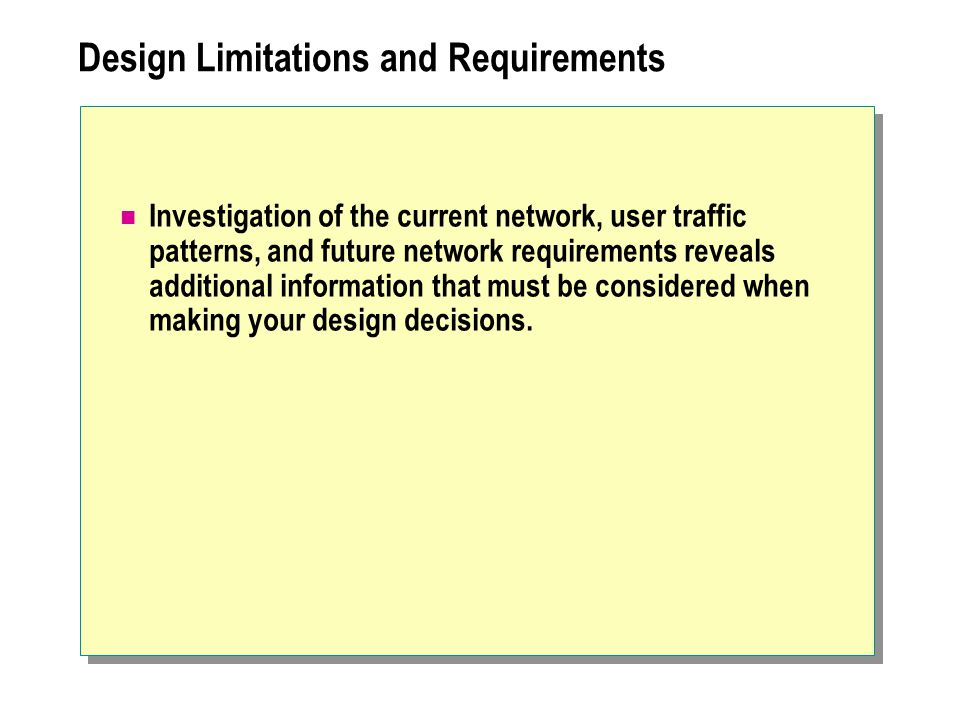 Design Limitations and Requirements Investigation of the current network, user traffic patterns, and future network requirements reveals additional information that must be considered when making your design decisions.