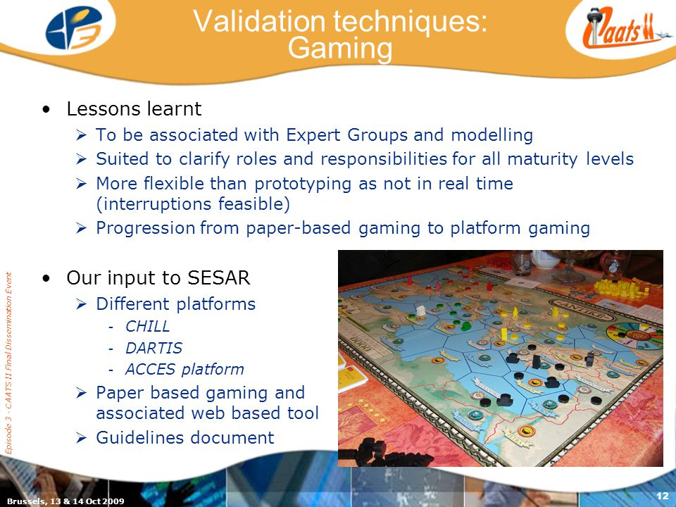 Brussels, 13 & 14 Oct 2009 Episode 3 - CAATS II Final Dissemination Event 11 Validation techniques: Expert Groups Lessons learnt  Useful at all matur