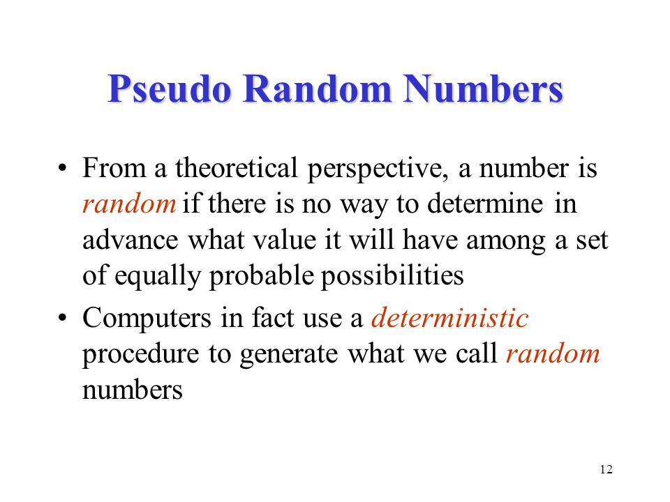 12 Pseudo Random Numbers From a theoretical perspective, a number is random if there is no way to determine in advance what value it will have among a set of equally probable possibilities Computers in fact use a deterministic procedure to generate what we call random numbers