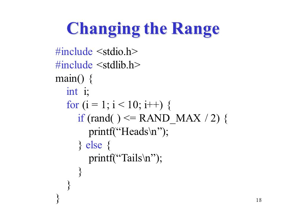 18 Changing the Range #include main() { int i; for (i = 1; i < 10; i++) { if (rand( ) <= RAND_MAX / 2) { printf( Heads\n ); } else { printf( Tails\n ); }