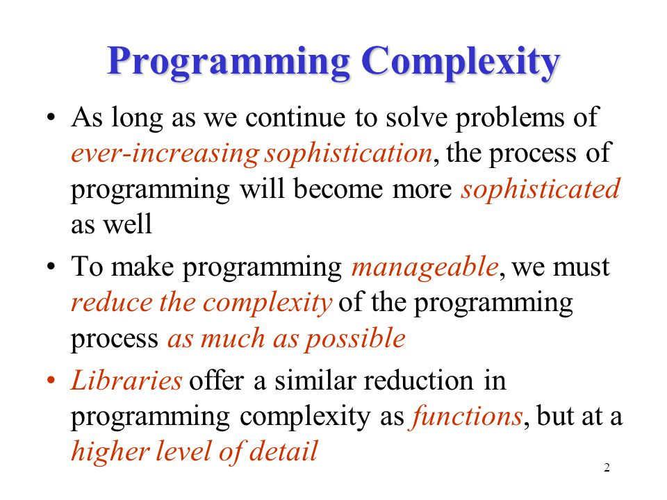 2 Programming Complexity As long as we continue to solve problems of ever-increasing sophistication, the process of programming will become more sophisticated as well To make programming manageable, we must reduce the complexity of the programming process as much as possible Libraries offer a similar reduction in programming complexity as functions, but at a higher level of detail