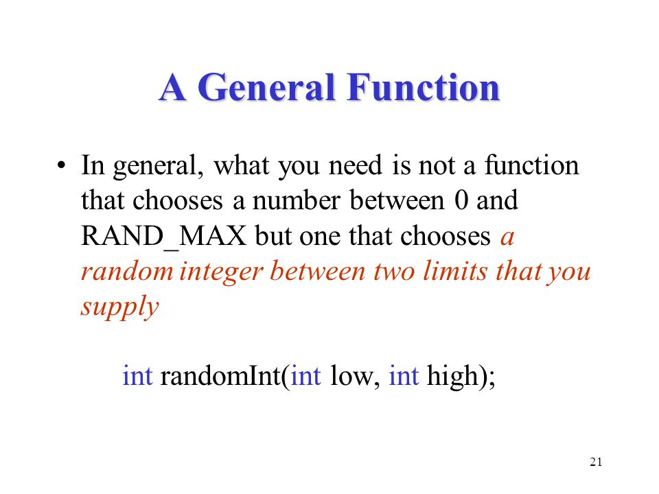 21 A General Function In general, what you need is not a function that chooses a number between 0 and RAND_MAX but one that chooses a random integer between two limits that you supply int randomInt(int low, int high);