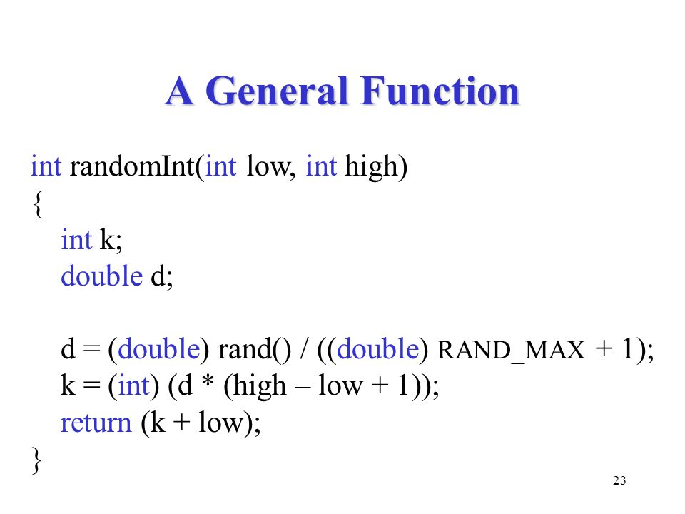23 A General Function int randomInt(int low, int high) { int k; double d; d = (double) rand() / ((double) RAND_MAX + 1); k = (int) (d * (high – low + 1)); return (k + low); }