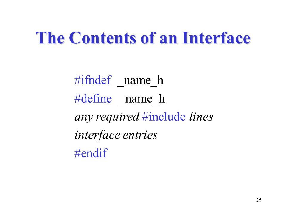 25 The Contents of an Interface #ifndef _name_h #define _name_h any required #include lines interface entries #endif