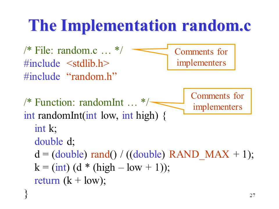 27 The Implementation random.c /* File: random.c … */ #include #include random.h /* Function: randomInt … */ int randomInt(int low, int high) { int k; double d; d = (double) rand() / ((double) RAND_MAX + 1); k = (int) (d * (high – low + 1)); return (k + low); } Comments for implementers