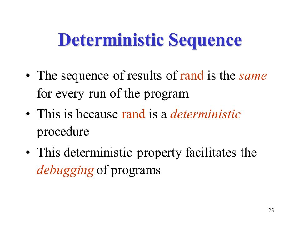 29 Deterministic Sequence The sequence of results of rand is the same for every run of the program This is because rand is a deterministic procedure This deterministic property facilitates the debugging of programs