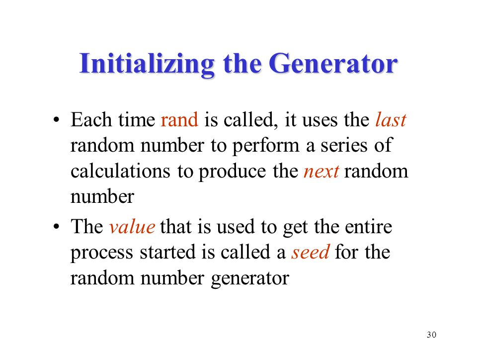 30 Initializing the Generator Each time rand is called, it uses the last random number to perform a series of calculations to produce the next random number The value that is used to get the entire process started is called a seed for the random number generator