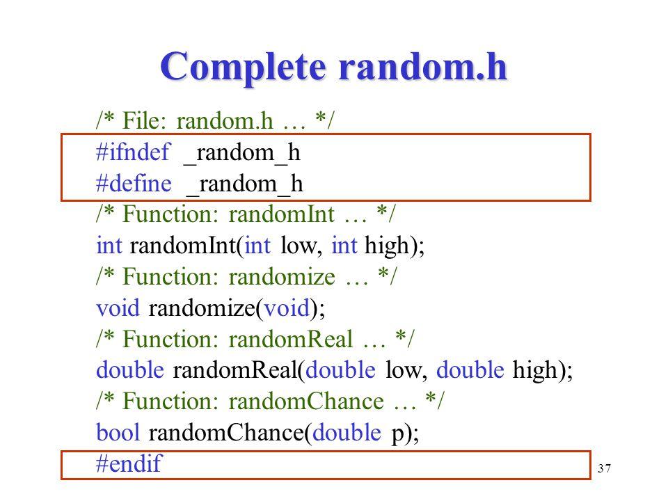 37 Complete random.h /* File: random.h … */ #ifndef _random_h #define _random_h /* Function: randomInt … */ int randomInt(int low, int high); /* Function: randomize … */ void randomize(void); /* Function: randomReal … */ double randomReal(double low, double high); /* Function: randomChance … */ bool randomChance(double p); #endif