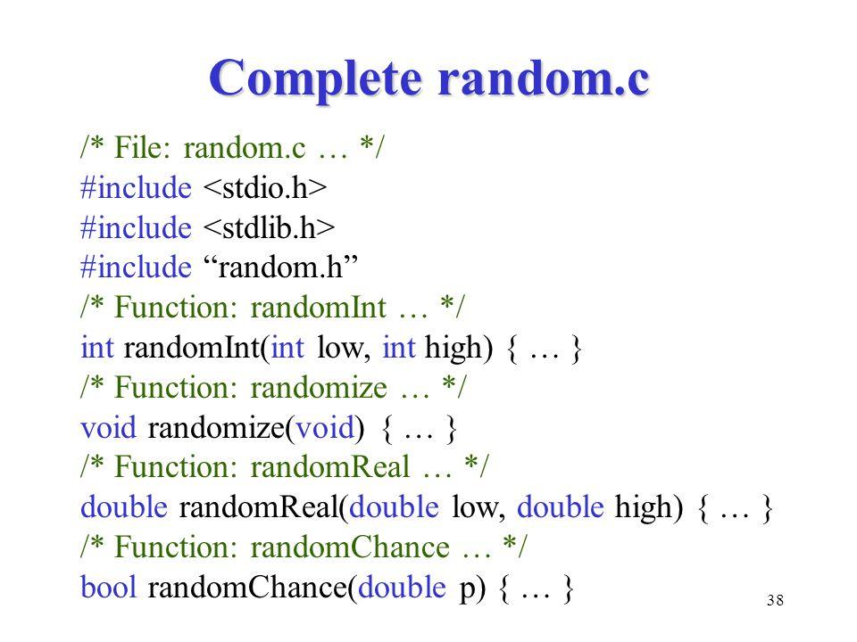 38 Complete random.c /* File: random.c … */ #include #include random.h /* Function: randomInt … */ int randomInt(int low, int high) { … } /* Function: randomize … */ void randomize(void) { … } /* Function: randomReal … */ double randomReal(double low, double high) { … } /* Function: randomChance … */ bool randomChance(double p) { … }