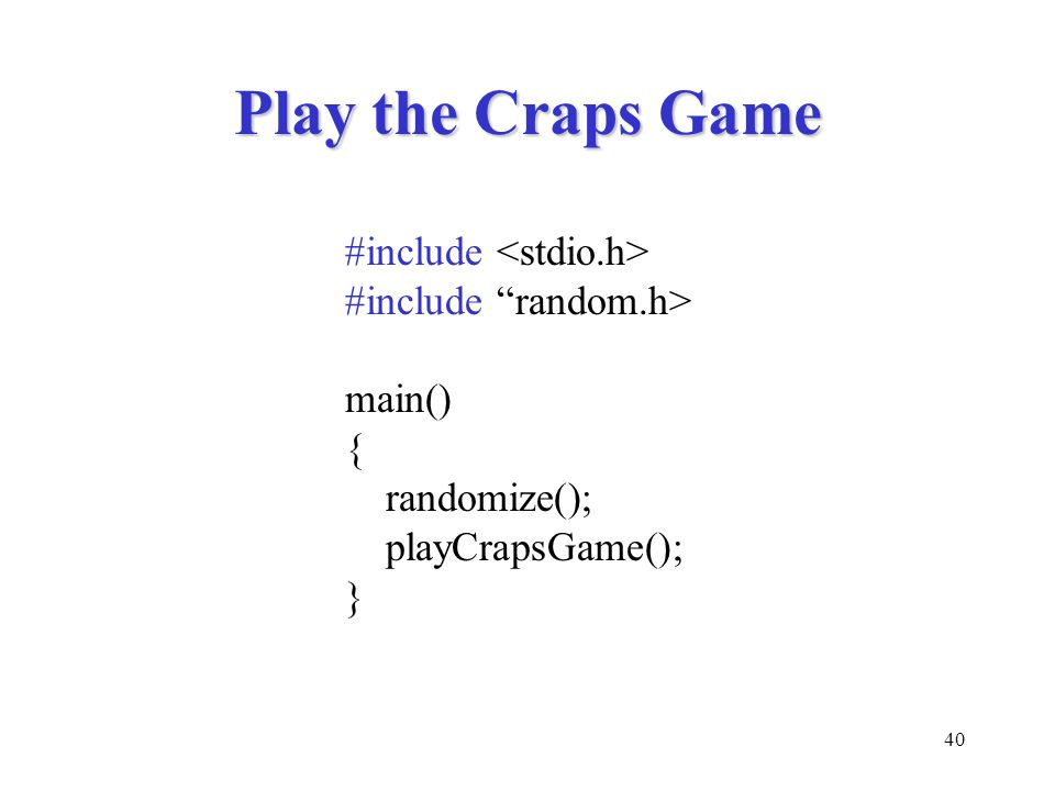40 Play the Craps Game #include #include random.h> main() { randomize(); playCrapsGame(); }