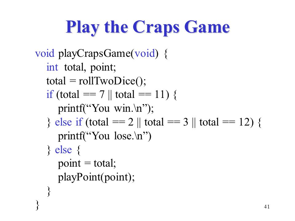 41 Play the Craps Game void playCrapsGame(void) { int total, point; total = rollTwoDice(); if (total == 7 || total == 11) { printf( You win.\n ); } else if (total == 2 || total == 3 || total == 12) { printf( You lose.\n ) } else { point = total; playPoint(point); }