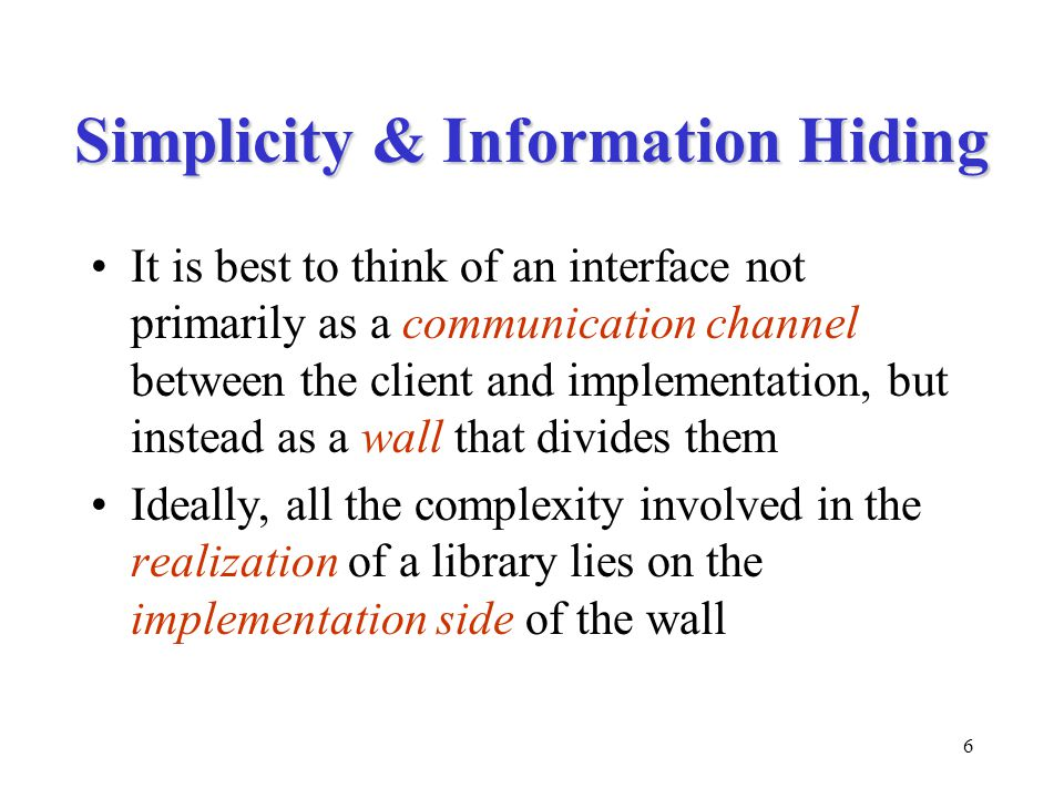 6 Simplicity & Information Hiding It is best to think of an interface not primarily as a communication channel between the client and implementation, but instead as a wall that divides them Ideally, all the complexity involved in the realization of a library lies on the implementation side of the wall