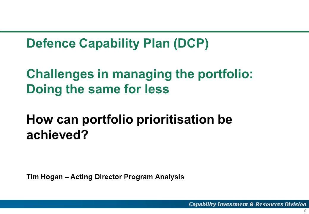 0 Capability Investment & Resources Division Defence Capability Plan (DCP) Challenges in managing the portfolio: Doing the same for less How can portfolio prioritisation be achieved.