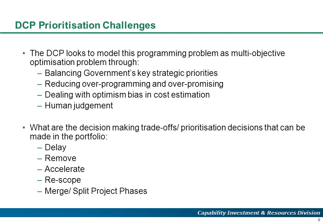 9 Capability Investment & Resources Division DCP Prioritisation Challenges The DCP looks to model this programming problem as multi-objective optimisation problem through: –Balancing Government's key strategic priorities –Reducing over-programming and over-promising –Dealing with optimism bias in cost estimation –Human judgement What are the decision making trade-offs/ prioritisation decisions that can be made in the portfolio: –Delay –Remove –Accelerate –Re-scope –Merge/ Split Project Phases