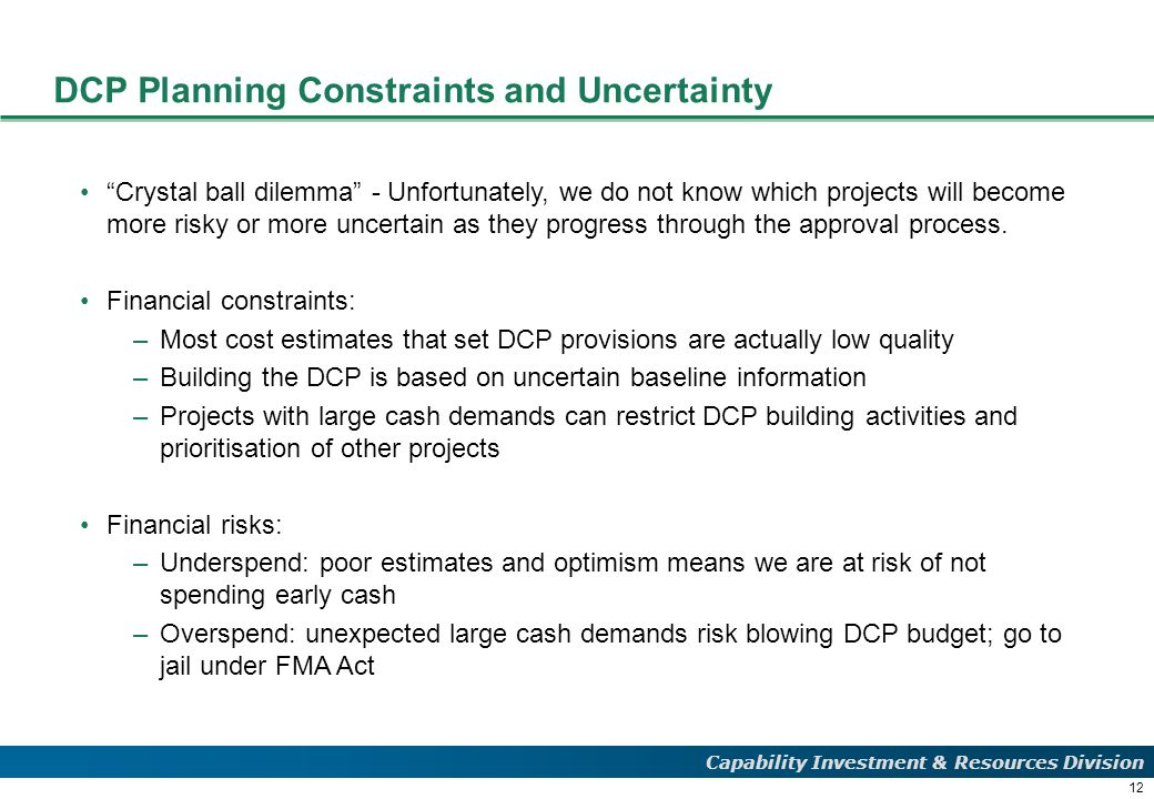 12 Capability Investment & Resources Division DCP Planning Constraints and Uncertainty Crystal ball dilemma - Unfortunately, we do not know which projects will become more risky or more uncertain as they progress through the approval process.