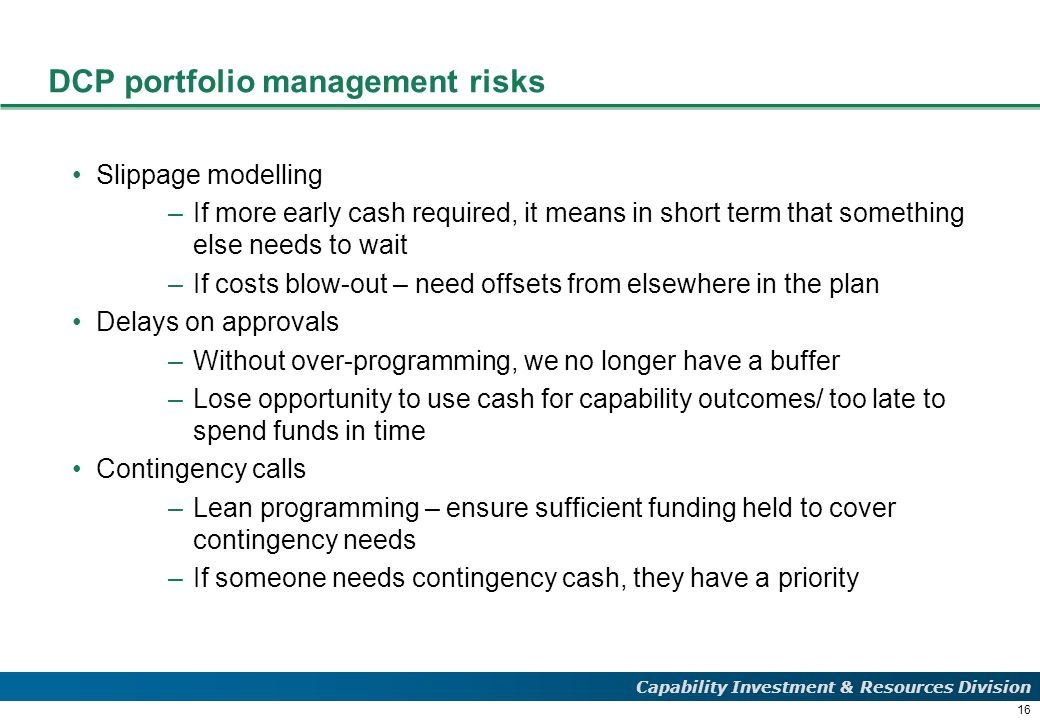16 Capability Investment & Resources Division DCP portfolio management risks Slippage modelling –If more early cash required, it means in short term that something else needs to wait –If costs blow-out – need offsets from elsewhere in the plan Delays on approvals –Without over-programming, we no longer have a buffer –Lose opportunity to use cash for capability outcomes/ too late to spend funds in time Contingency calls –Lean programming – ensure sufficient funding held to cover contingency needs –If someone needs contingency cash, they have a priority