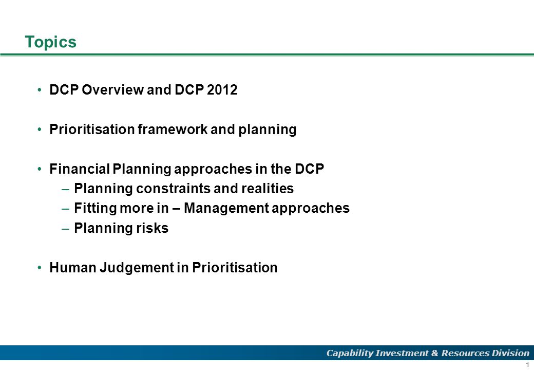 1 Capability Investment & Resources Division Topics DCP Overview and DCP 2012 Prioritisation framework and planning Financial Planning approaches in the DCP –Planning constraints and realities –Fitting more in – Management approaches –Planning risks Human Judgement in Prioritisation