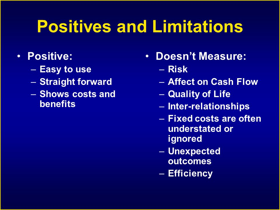 Positives and Limitations Positive: –Easy to use –Straight forward –Shows costs and benefits Doesn't Measure: –Risk –Affect on Cash Flow –Quality of Life –Inter-relationships –Fixed costs are often understated or ignored –Unexpected outcomes –Efficiency