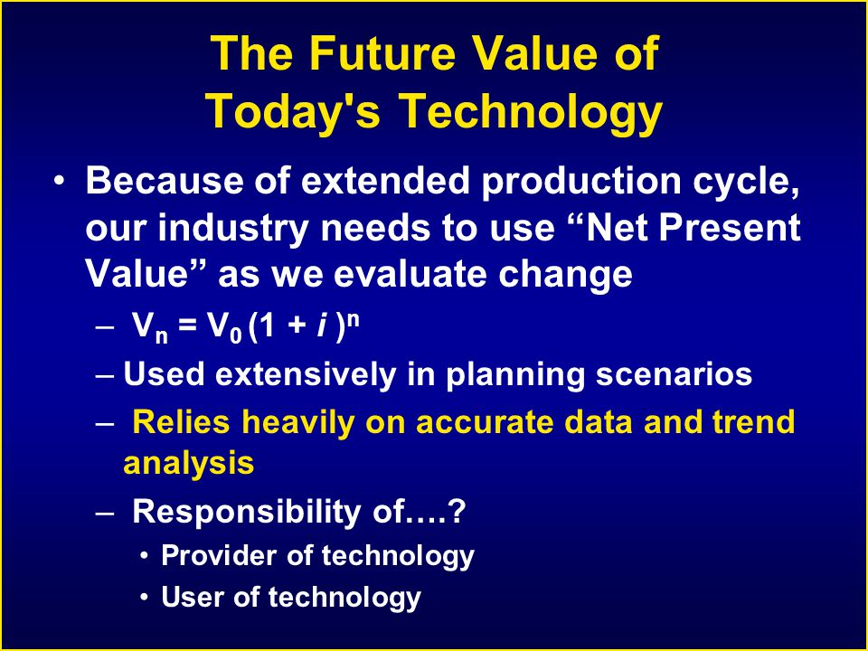 The Future Value of Today s Technology Because of extended production cycle, our industry needs to use Net Present Value as we evaluate change – V n = V 0 (1 + i ) n –Used extensively in planning scenarios – Relies heavily on accurate data and trend analysis – Responsibility of…..