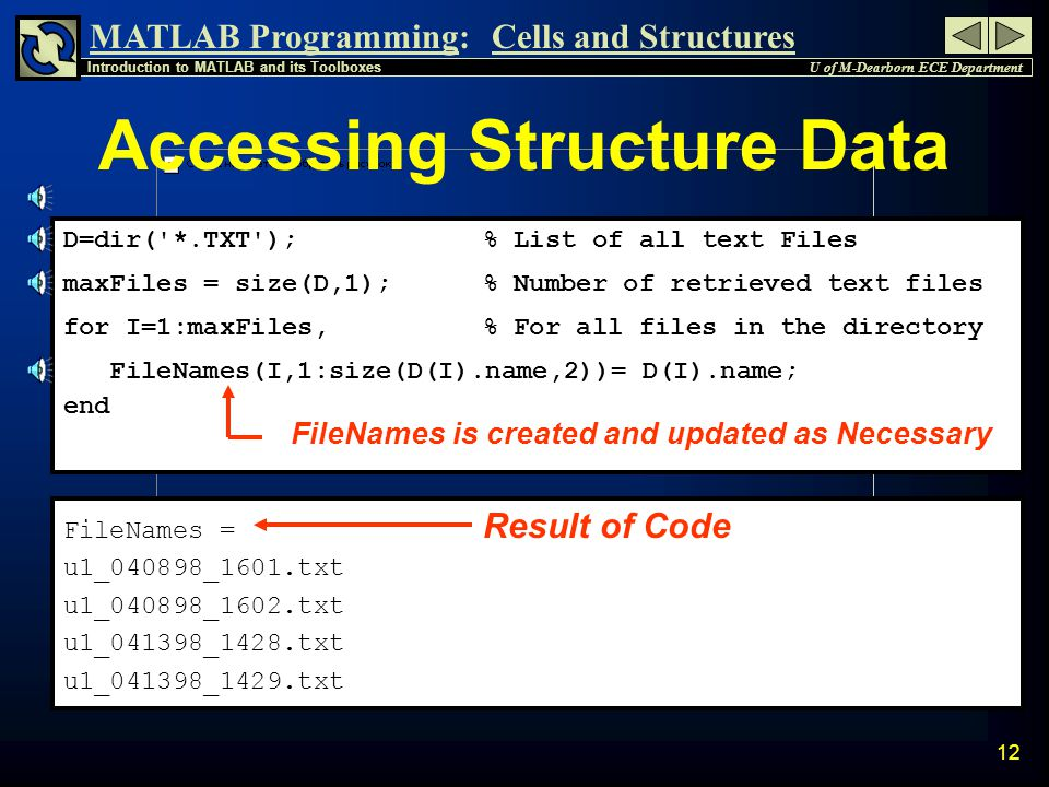 MATLAB Programming: U of M-Dearborn ECE Department Introduction to MATLAB and its Toolboxes Cells and Structures 11 Dir Command Example » D=dir( *.m ) Find All files with.m extension D = name: comparescores.m' Only one is found so date: 15-Jul-1998 11:43:42' all fields are shown bytes: 4677 isdir: 0 » D2=dir( *.txt ) Find All files with.txt extension D2 = 4x1 struct array with fields: Many files are found name so only field names date are shown bytes isdir