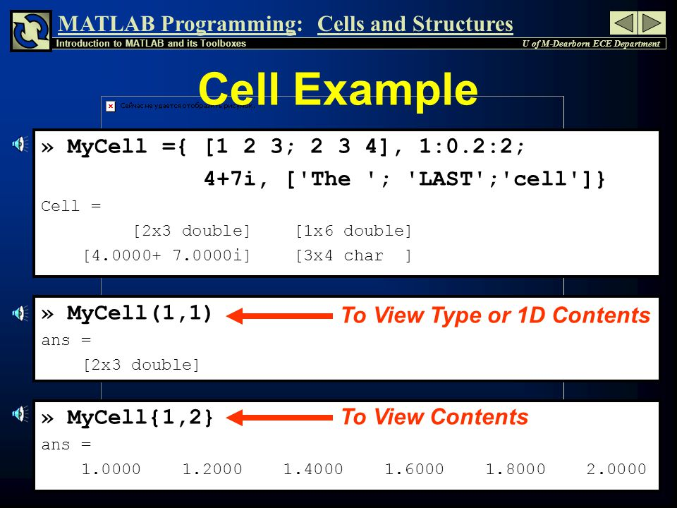 MATLAB Programming: U of M-Dearborn ECE Department Introduction to MATLAB and its Toolboxes Cells and Structures 6 » MyCell ={ [1 2 3; 2 3 4], 1:0.2:2; 4+7i, [ The ; LAST ; cell ]} Cell = [2x3 double] [1x6 double] [4.0000+ 7.0000i] [3x4 char ] » MyCell(1,1) ans = [2x3 double] » MyCell{1,2} ans = 1.0000 1.2000 1.4000 1.6000 1.8000 2.0000 Cell Example To View Type or 1D Contents To View Contents