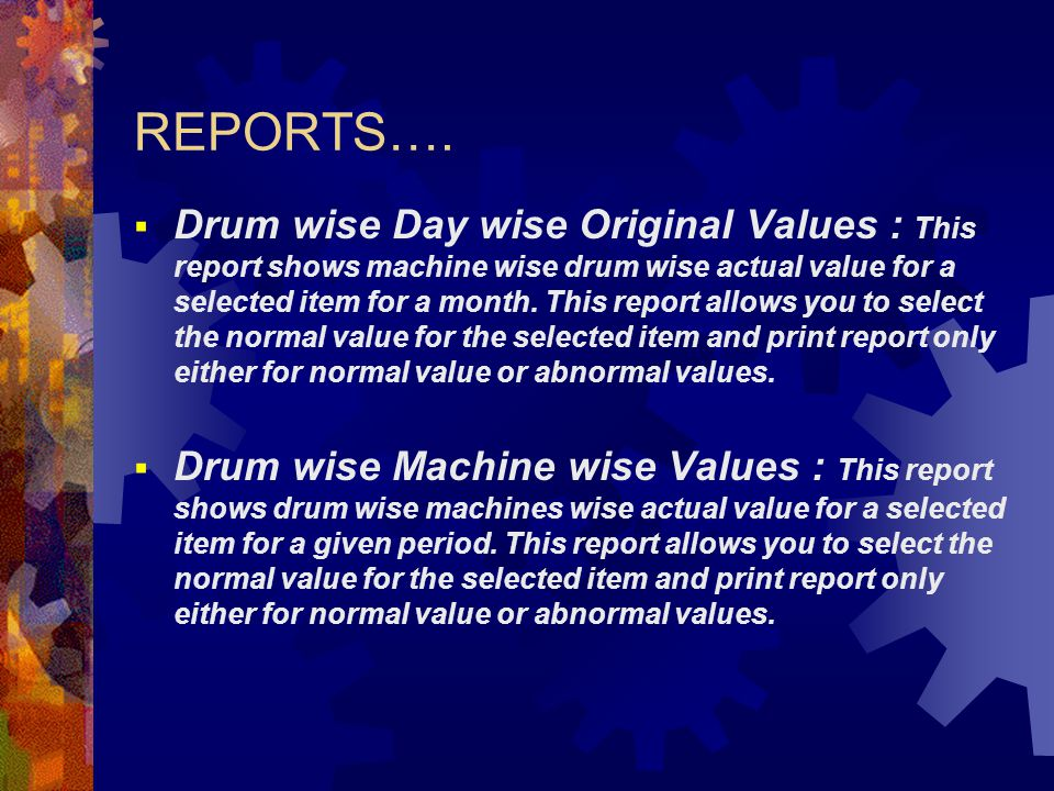 REPORTS….  Drum wise Day wise Original Values : This report shows machine wise drum wise actual value for a selected item for a month. This report al