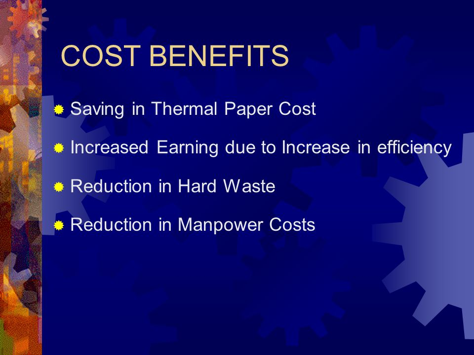 COST BENEFITS  Saving in Thermal Paper Cost  Increased Earning due to Increase in efficiency  Reduction in Hard Waste  Reduction in Manpower Costs