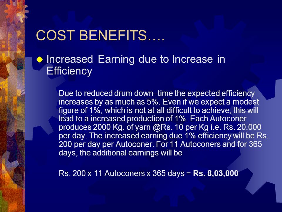 COST BENEFITS….  Increased Earning due to Increase in Efficiency Due to reduced drum down–time the expected efficiency increases by as much as 5%. Ev
