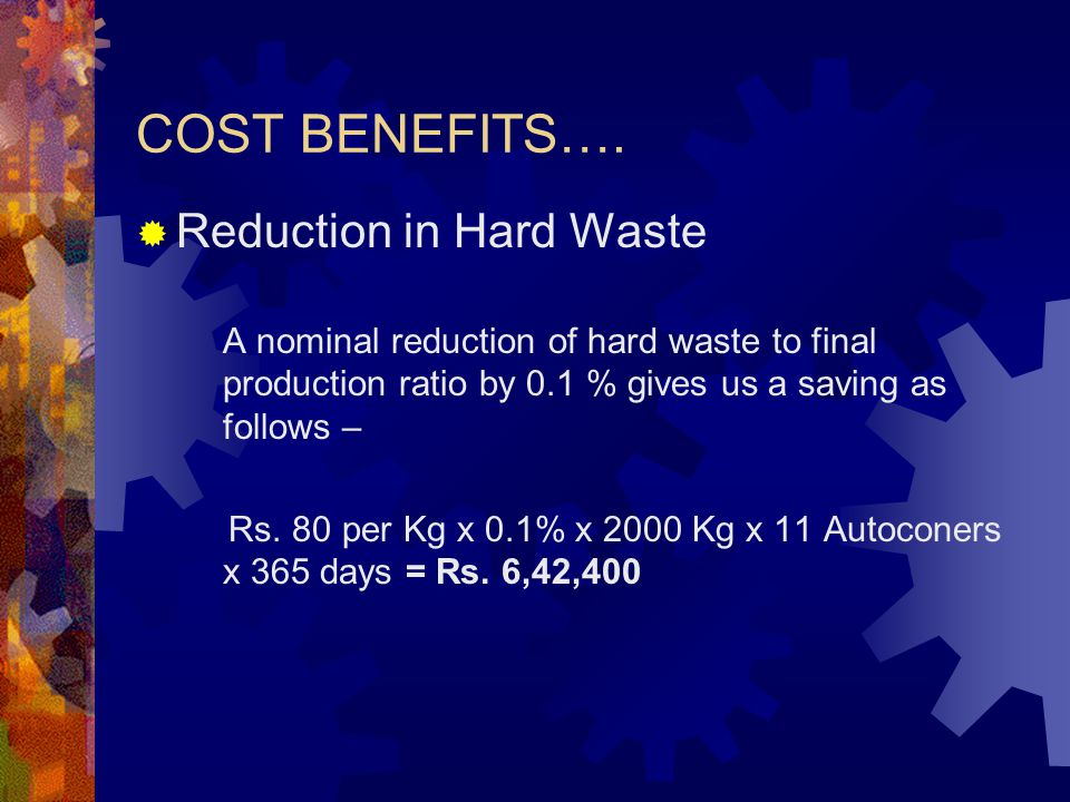 COST BENEFITS….  Reduction in Hard Waste A nominal reduction of hard waste to final production ratio by 0.1 % gives us a saving as follows – Rs. 80 p