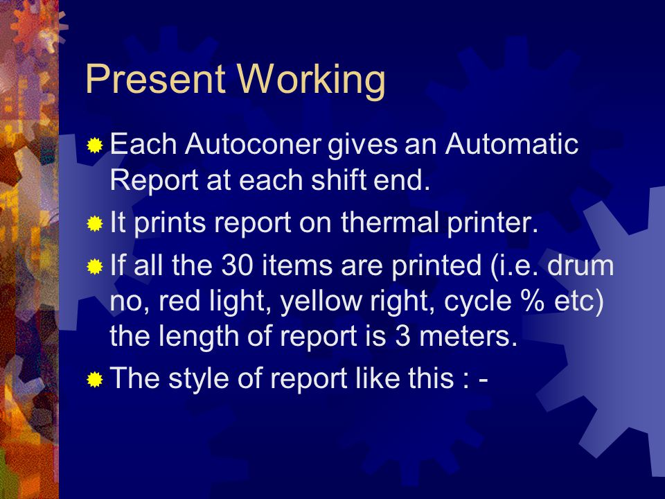 Present Working  Each Autoconer gives an Automatic Report at each shift end.  It prints report on thermal printer.  If all the 30 items are printed