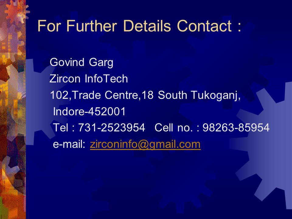 For Further Details Contact : Govind Garg Zircon InfoTech 102,Trade Centre,18 South Tukoganj, Indore-452001 Tel : 731-2523954 Cell no. : 98263-85954 e