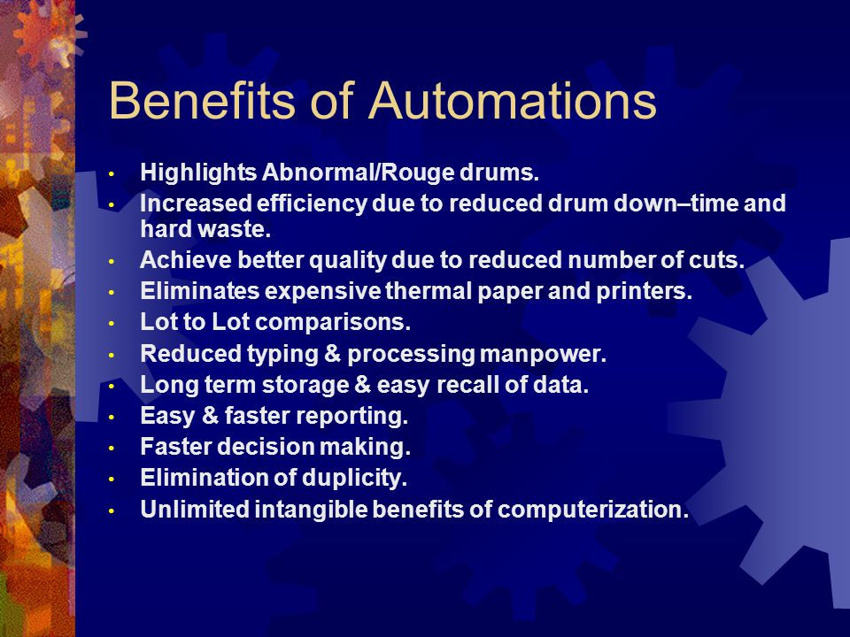 Benefits of Automations Highlights Abnormal/Rouge drums. Increased efficiency due to reduced drum down–time and hard waste. Achieve better quality due