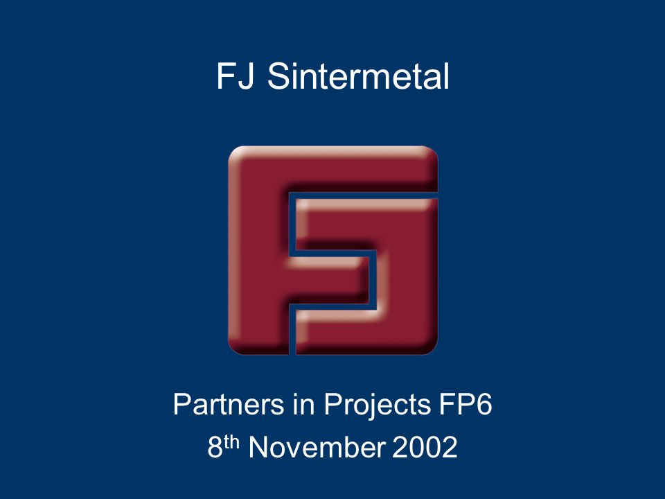 FJ Sintermetal Partners in Projects FP6 8 th November 2002