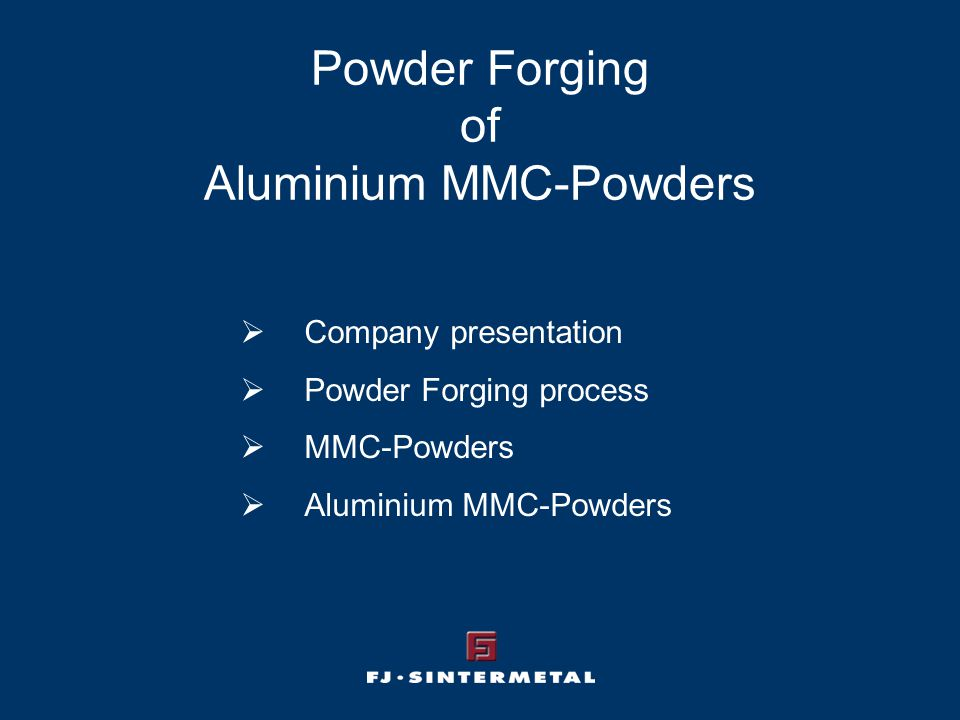 Powder Forging of Aluminium MMC-Powders  Company presentation  Powder Forging process  MMC-Powders  Aluminium MMC-Powders