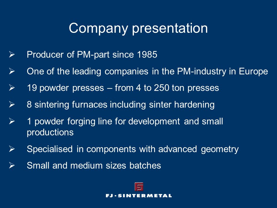 Company presentation  Producer of PM-part since 1985  One of the leading companies in the PM-industry in Europe  19 powder presses – from 4 to 250 ton presses  8 sintering furnaces including sinter hardening  1 powder forging line for development and small productions  Specialised in components with advanced geometry  Small and medium sizes batches
