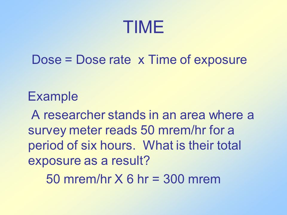 TIME Dose = Dose rate x Time of exposure Example A researcher stands in an area where a survey meter reads 50 mrem/hr for a period of six hours.