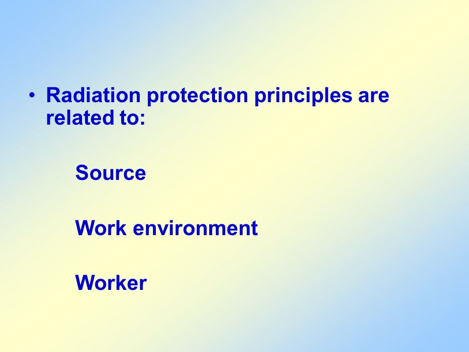 Radiation protection principles are related to: Source Work environment Worker