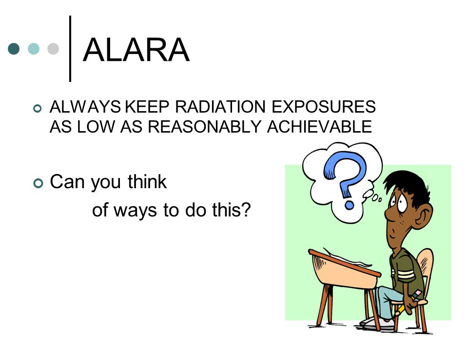 ALARA ALWAYS KEEP RADIATION EXPOSURES AS LOW AS REASONABLY ACHIEVABLE Can you think of ways to do this