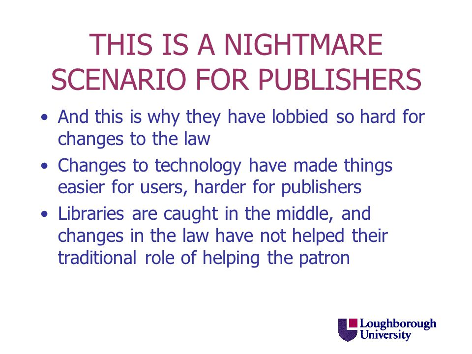 THIS IS A NIGHTMARE SCENARIO FOR PUBLISHERS And this is why they have lobbied so hard for changes to the law Changes to technology have made things easier for users, harder for publishers Libraries are caught in the middle, and changes in the law have not helped their traditional role of helping the patron