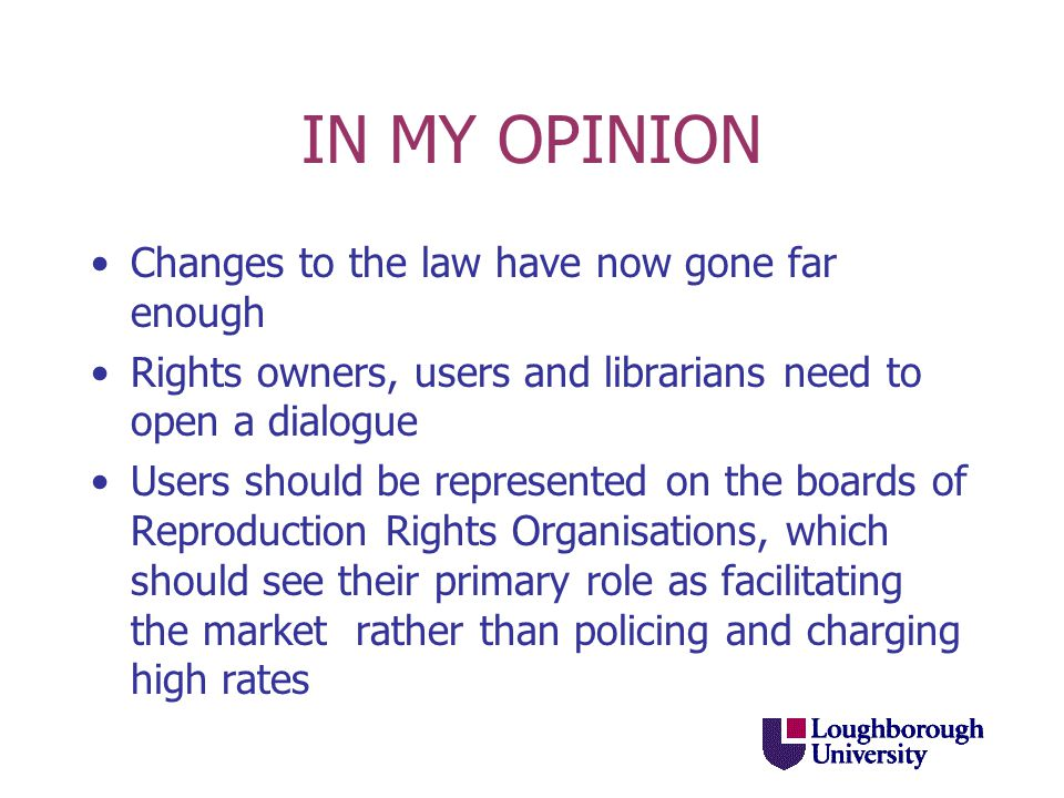 IN MY OPINION Changes to the law have now gone far enough Rights owners, users and librarians need to open a dialogue Users should be represented on the boards of Reproduction Rights Organisations, which should see their primary role as facilitating the market rather than policing and charging high rates