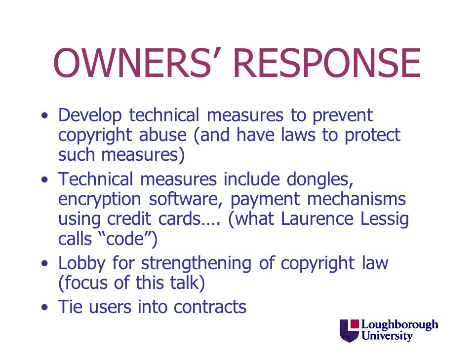 OWNERS' RESPONSE Develop technical measures to prevent copyright abuse (and have laws to protect such measures) Technical measures include dongles, encryption software, payment mechanisms using credit cards….