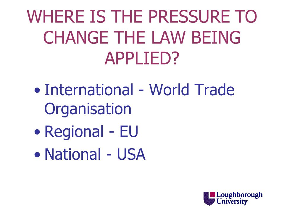 WHERE IS THE PRESSURE TO CHANGE THE LAW BEING APPLIED? International - World Trade Organisation Regional - EU National - USA
