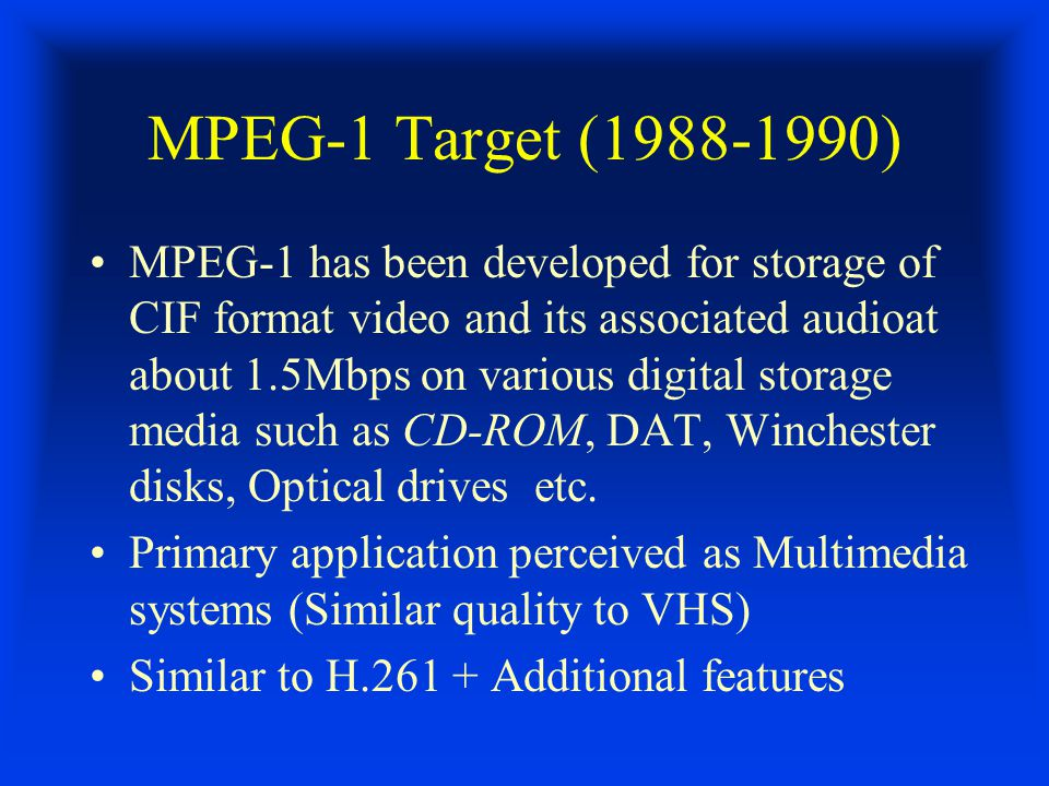 MPEG-1 Target (1988-1990) MPEG-1 has been developed for storage of CIF format video and its associated audioat about 1.5Mbps on various digital storage media such as CD-ROM, DAT, Winchester disks, Optical drives etc.